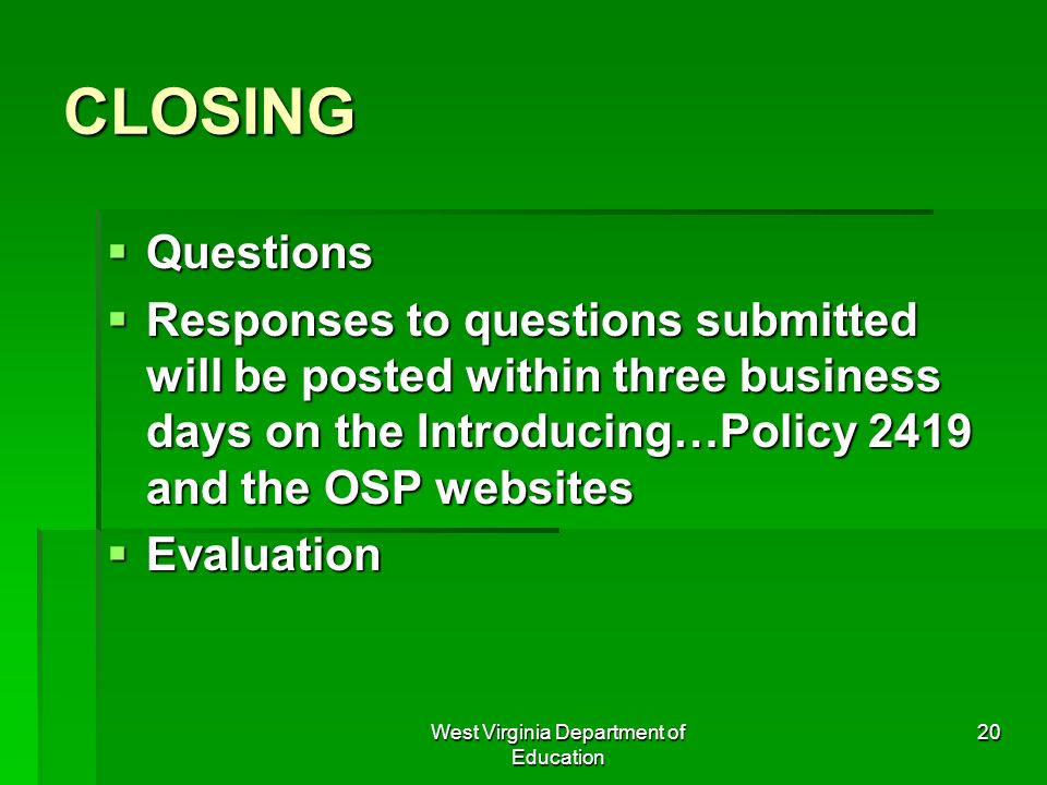 West Virginia Department of Education 20 CLOSING Questions Questions Responses to questions submitted will be posted within three business days on the