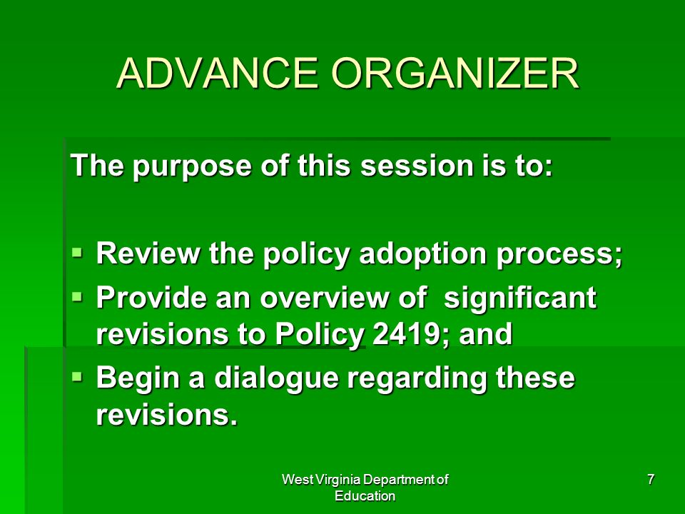 West Virginia Department of Education 7 ADVANCE ORGANIZER The purpose of this session is to: Review the policy adoption process; Review the policy ado