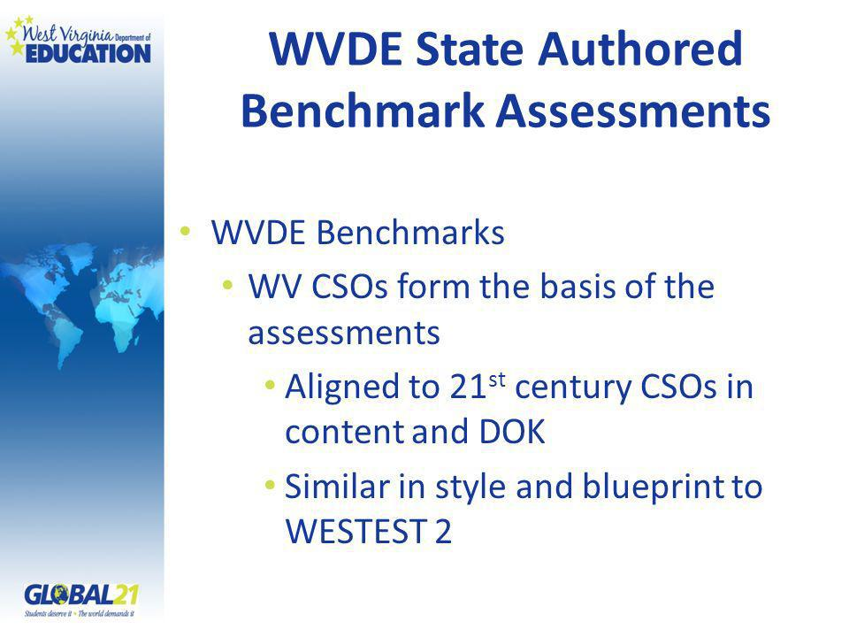 WVDE State Authored Benchmark Assessments WVDE Benchmarks WV CSOs form the basis of the assessments Aligned to 21 st century CSOs in content and DOK Similar in style and blueprint to WESTEST 2