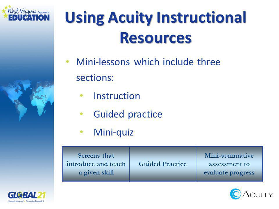 Using Acuity Instructional Resources Mini-lessons which include three sections: Instruction Guided practice Mini-quiz Screens that introduce and teach a given skill Guided Practice Mini-summative assessment to evaluate progress