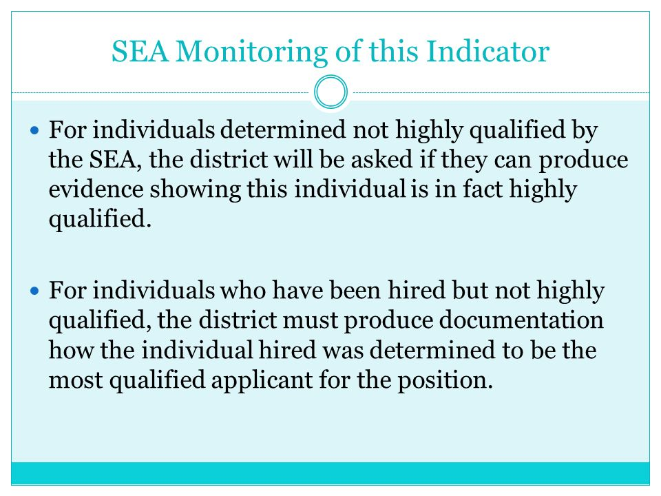 SEA Monitoring of this Indicator For individuals determined not highly qualified by the SEA, the district will be asked if they can produce evidence showing this individual is in fact highly qualified.