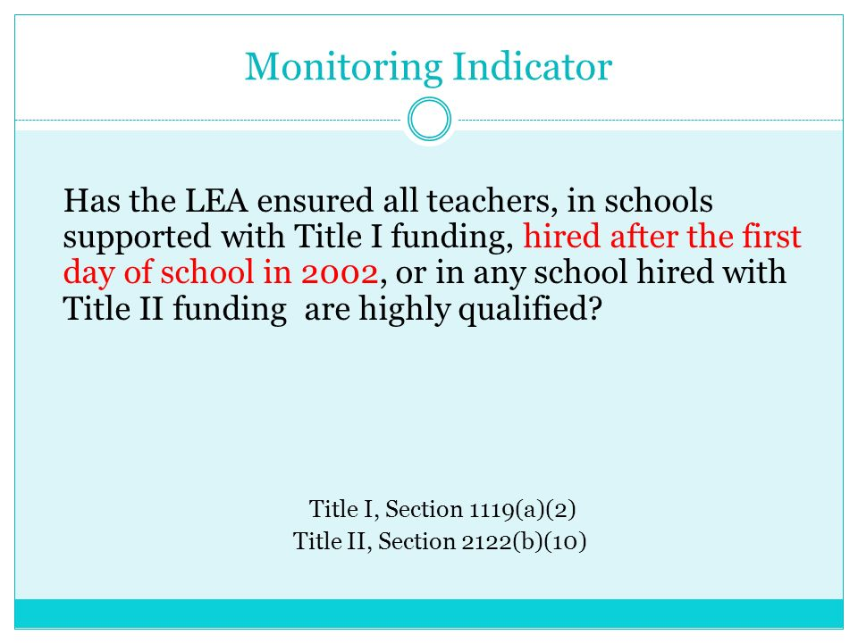 Monitoring Indicator Has the LEA ensured all teachers, in schools supported with Title I funding, hired after the first day of school in 2002, or in any school hired with Title II funding are highly qualified.