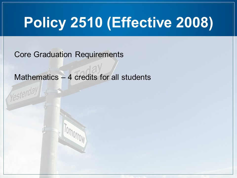 Policy 2510 (Effective 2008) Core Graduation Requirements Mathematics – 4 credits for all students