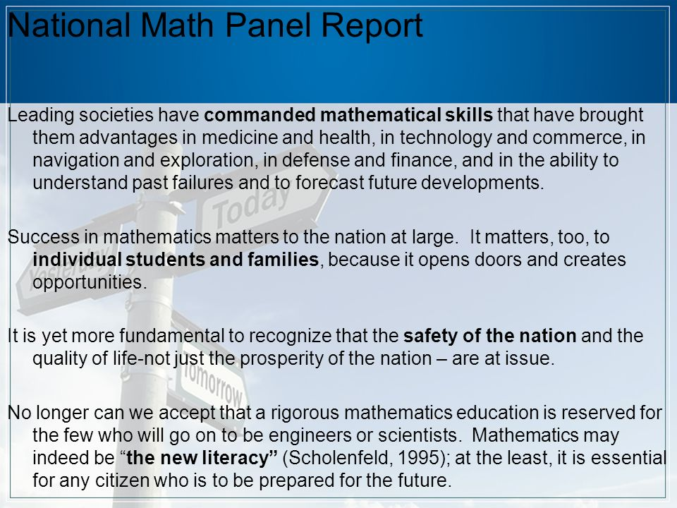 National Math Panel Report Leading societies have commanded mathematical skills that have brought them advantages in medicine and health, in technology and commerce, in navigation and exploration, in defense and finance, and in the ability to understand past failures and to forecast future developments.