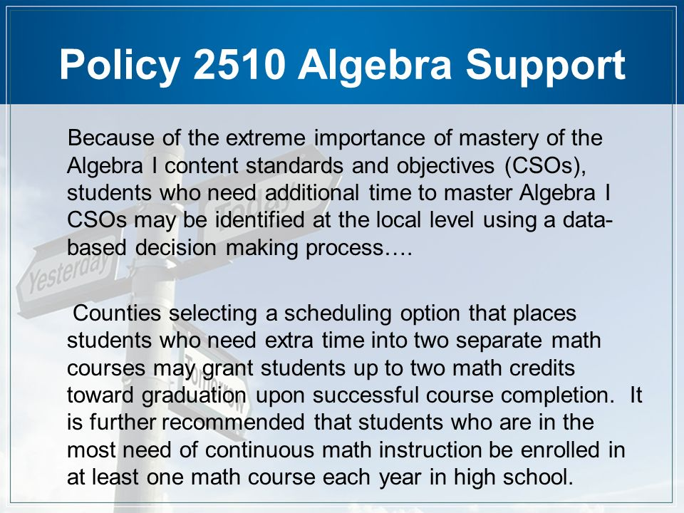 Policy 2510 Algebra Support Because of the extreme importance of mastery of the Algebra I content standards and objectives (CSOs), students who need additional time to master Algebra I CSOs may be identified at the local level using a data- based decision making process….