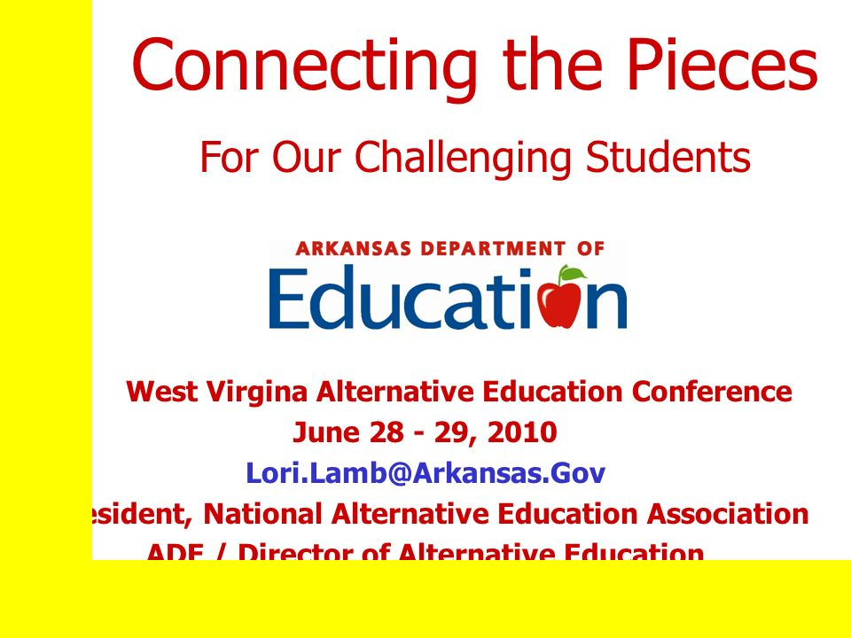 West Virgina Alternative Education Conference June 28 - 29, 2010 Lori.Lamb@Arkansas.Gov President, National Alternative Education Association ADE / Director of Alternative Education Connecting the Pieces For Our Challenging Students