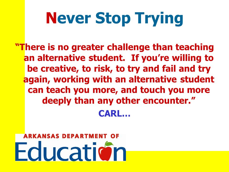 Never Stop Trying There is no greater challenge than teaching an alternative student.