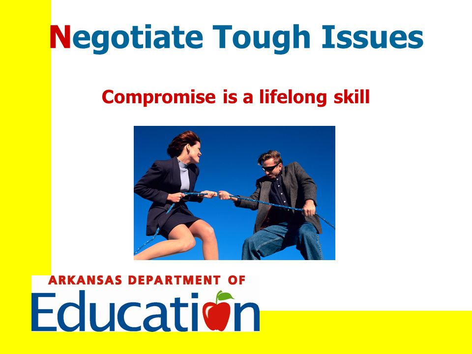 Negotiate Tough Issues Compromise is a lifelong skill