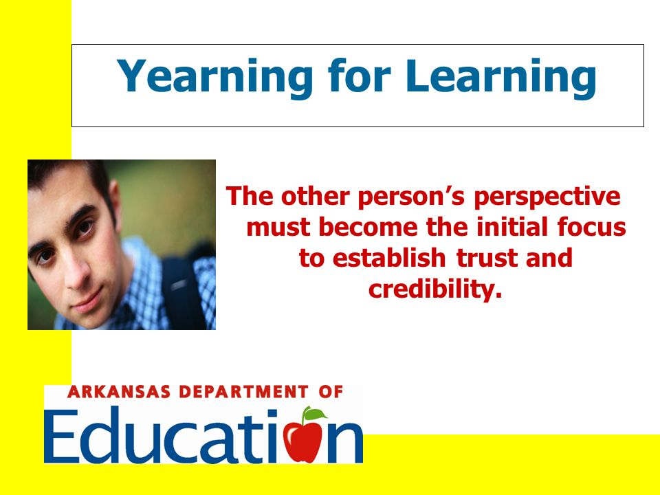 Yearning for Learning The other persons perspective must become the initial focus to establish trust and credibility.