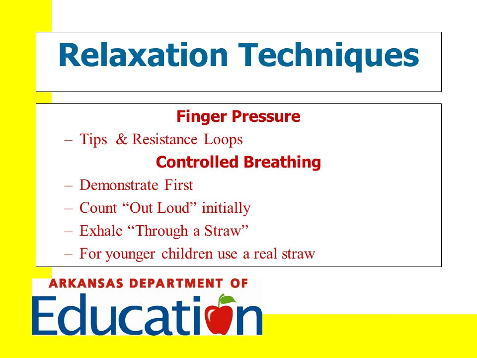 Relaxation Techniques Finger Pressure –Tips & Resistance Loops Controlled Breathing –Demonstrate First –Count Out Loud initially –Exhale Through a Straw –For younger children use a real straw