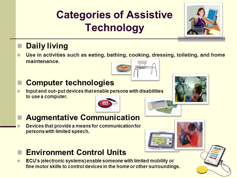 Assistive Technology Continuum No-tech Use of procedures, services and existing conditions in the environment that do not involve the use of devices or equipment.
