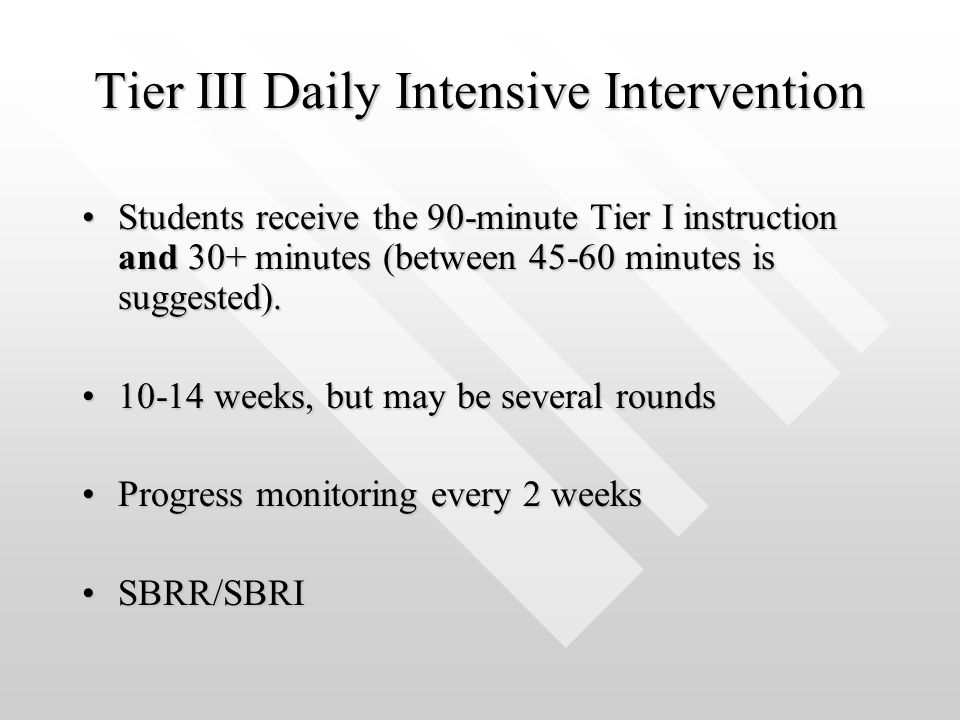 Tier III Daily Intensive Intervention Students receive the 90-minute Tier I instruction and 30+ minutes (between 45-60 minutes is suggested).Students receive the 90-minute Tier I instruction and 30+ minutes (between 45-60 minutes is suggested).