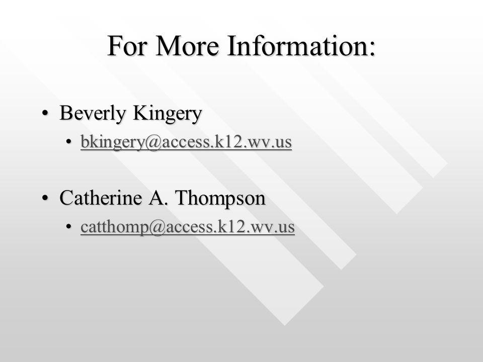 For More Information: Beverly KingeryBeverly Kingery bkingery@access.k12.wv.usbkingery@access.k12.wv.usbkingery@access.k12.wv.us Catherine A.