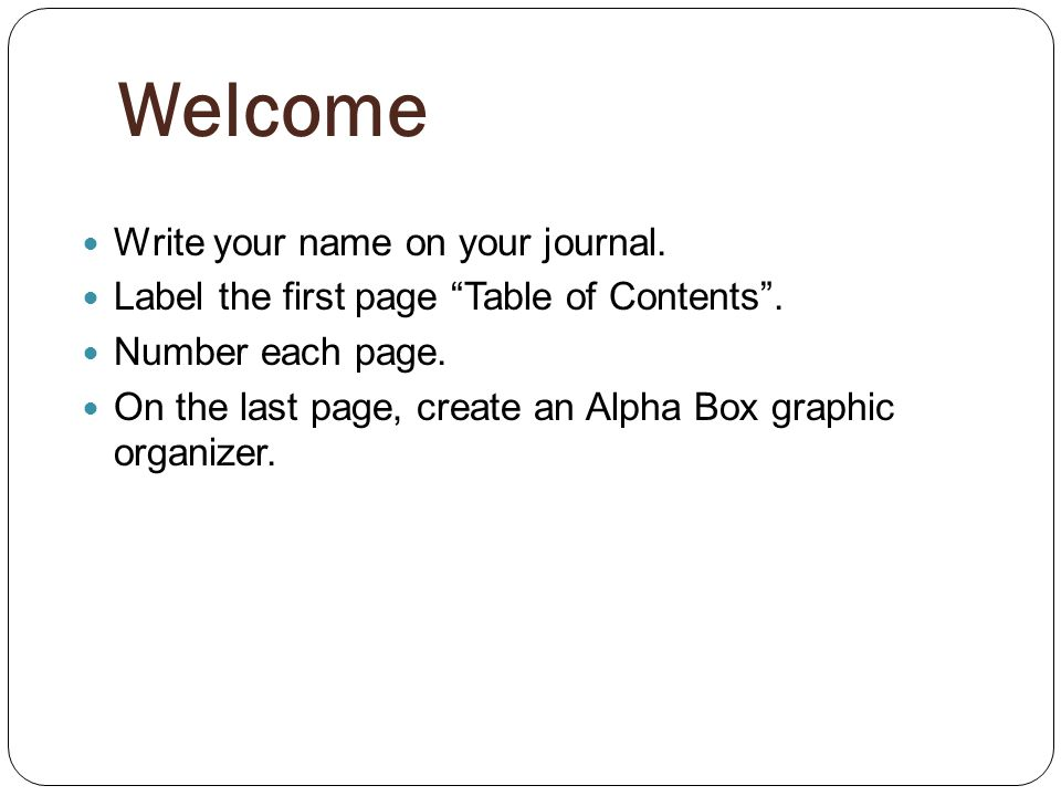 Welcome Write your name on your journal. Label the first page Table of Contents.