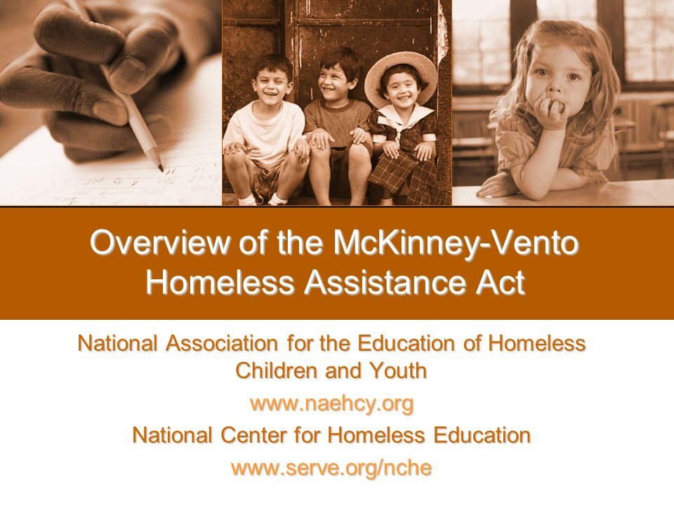 Overview of the McKinney-Vento Homeless Assistance Act National Association for the Education of Homeless Children and Youth www.naehcy.org National Center for Homeless Education www.serve.org/nche