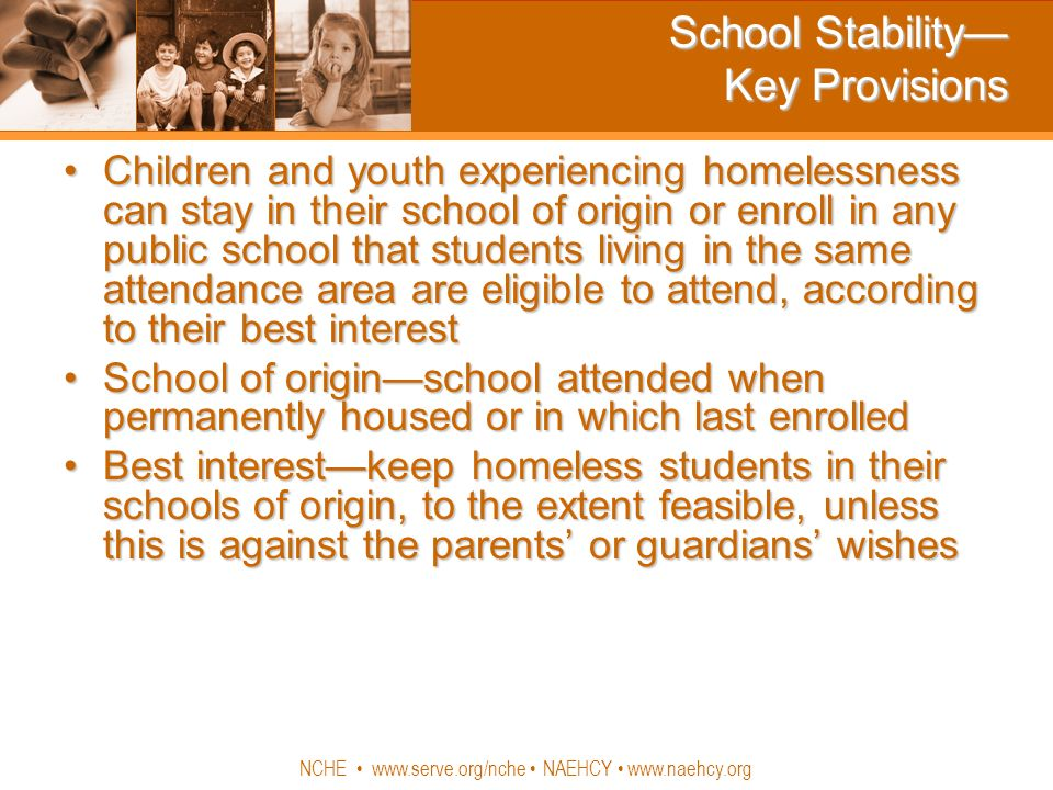 NCHE www.serve.org/nche NAEHCY www.naehcy.org School Stability Key Provisions Children and youth experiencing homelessness can stay in their school of origin or enroll in any public school that students living in the same attendance area are eligible to attend, according to their best interestChildren and youth experiencing homelessness can stay in their school of origin or enroll in any public school that students living in the same attendance area are eligible to attend, according to their best interest School of originschool attended when permanently housed or in which last enrolledSchool of originschool attended when permanently housed or in which last enrolled Best interestkeep homeless students in their schools of origin, to the extent feasible, unless this is against the parents or guardians wishesBest interestkeep homeless students in their schools of origin, to the extent feasible, unless this is against the parents or guardians wishes