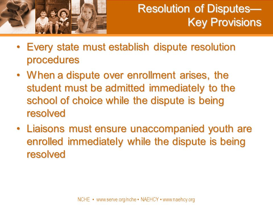 NCHE www.serve.org/nche NAEHCY www.naehcy.org Resolution of Disputes Key Provisions Every state must establish dispute resolution proceduresEvery state must establish dispute resolution procedures When a dispute over enrollment arises, the student must be admitted immediately to the school of choice while the dispute is being resolvedWhen a dispute over enrollment arises, the student must be admitted immediately to the school of choice while the dispute is being resolved Liaisons must ensure unaccompanied youth are enrolled immediately while the dispute is being resolvedLiaisons must ensure unaccompanied youth are enrolled immediately while the dispute is being resolved
