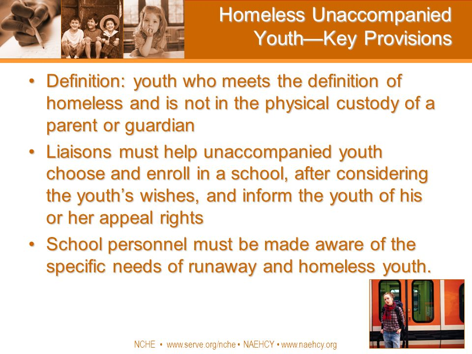 NCHE www.serve.org/nche NAEHCY www.naehcy.org Homeless Unaccompanied YouthKey Provisions Definition: youth who meets the definition of homeless and is not in the physical custody of a parent or guardianDefinition: youth who meets the definition of homeless and is not in the physical custody of a parent or guardian Liaisons must help unaccompanied youth choose and enroll in a school, after considering the youths wishes, and inform the youth of his or her appeal rightsLiaisons must help unaccompanied youth choose and enroll in a school, after considering the youths wishes, and inform the youth of his or her appeal rights School personnel must be made aware of the specific needs of runaway and homeless youth.School personnel must be made aware of the specific needs of runaway and homeless youth.