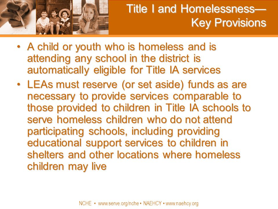 NCHE www.serve.org/nche NAEHCY www.naehcy.org Title I and Homelessness Key Provisions A child or youth who is homeless and is attending any school in the district is automatically eligible for Title IA servicesA child or youth who is homeless and is attending any school in the district is automatically eligible for Title IA services LEAs must reserve (or set aside) funds as are necessary to provide services comparable to those provided to children in Title IA schools to serve homeless children who do not attend participating schools, including providing educational support services to children in shelters and other locations where homeless children may liveLEAs must reserve (or set aside) funds as are necessary to provide services comparable to those provided to children in Title IA schools to serve homeless children who do not attend participating schools, including providing educational support services to children in shelters and other locations where homeless children may live