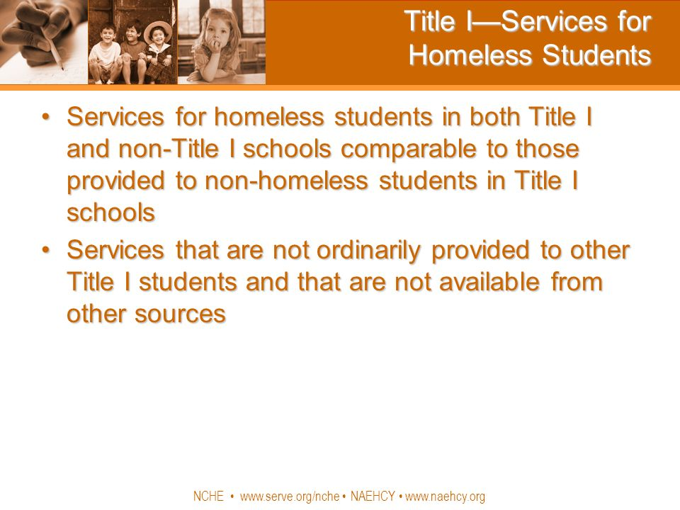 NCHE www.serve.org/nche NAEHCY www.naehcy.org Title IServices for Homeless Students Services for homeless students in both Title I and non-Title I schools comparable to those provided to non-homeless students in Title I schoolsServices for homeless students in both Title I and non-Title I schools comparable to those provided to non-homeless students in Title I schools Services that are not ordinarily provided to other Title I students and that are not available from other sourcesServices that are not ordinarily provided to other Title I students and that are not available from other sources