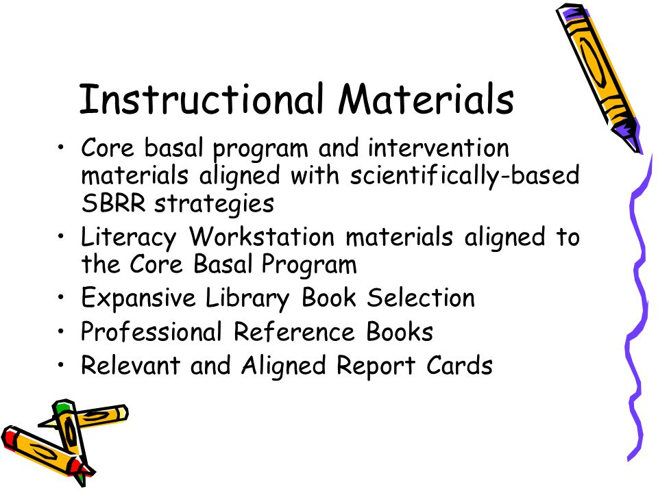 Instructional Materials Core basal program and intervention materials aligned with scientifically-based SBRR strategies Literacy Workstation materials