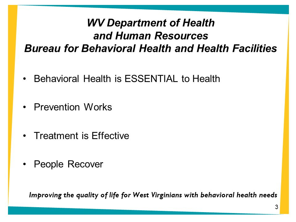 WV Department of Health and Human Resources Bureau for Behavioral Health and Health Facilities Behavioral Health is ESSENTIAL to Health Prevention Wor
