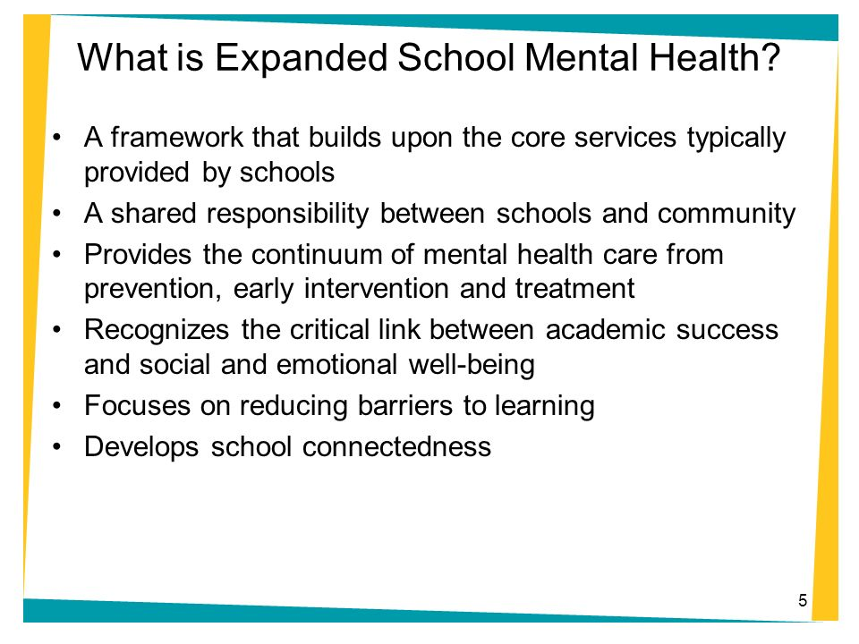 What is Expanded School Mental Health? A framework that builds upon the core services typically provided by schools A shared responsibility between sc