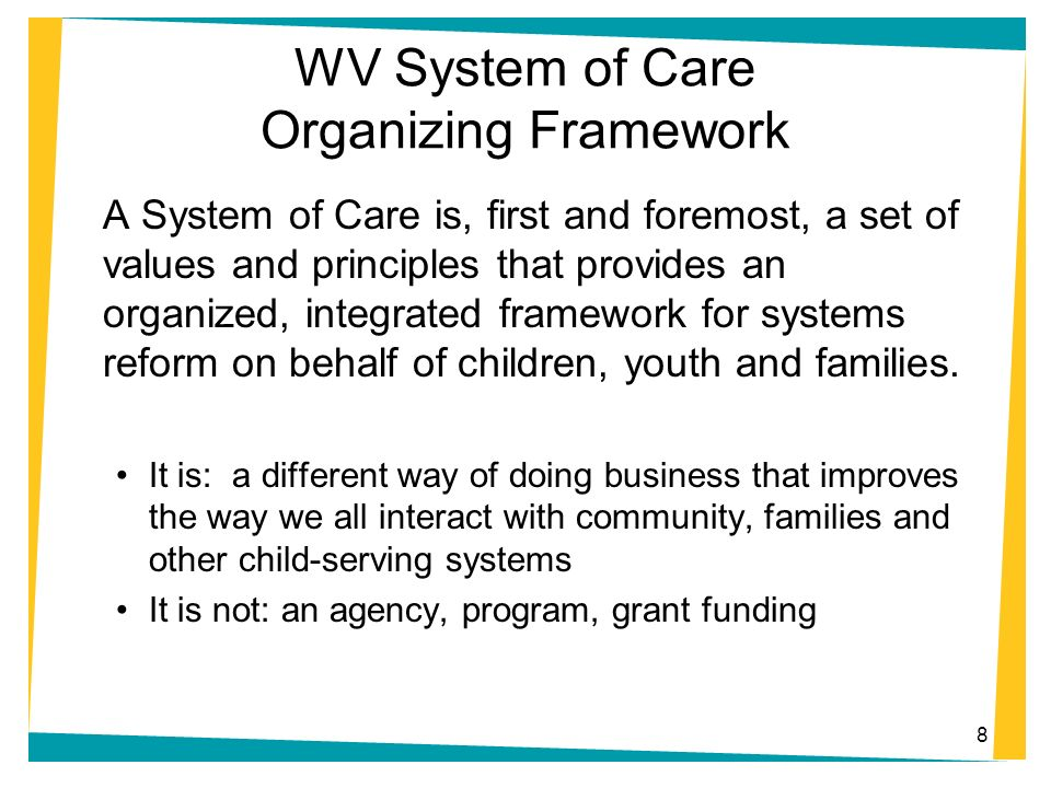 8 WV System of Care Organizing Framework A System of Care is, first and foremost, a set of values and principles that provides an organized, integrate