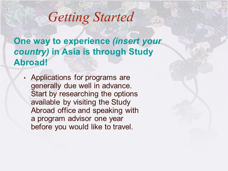 Getting Started Applications for programs are generally due well in advance. Start by researching the options available by visiting the Study Abroad o
