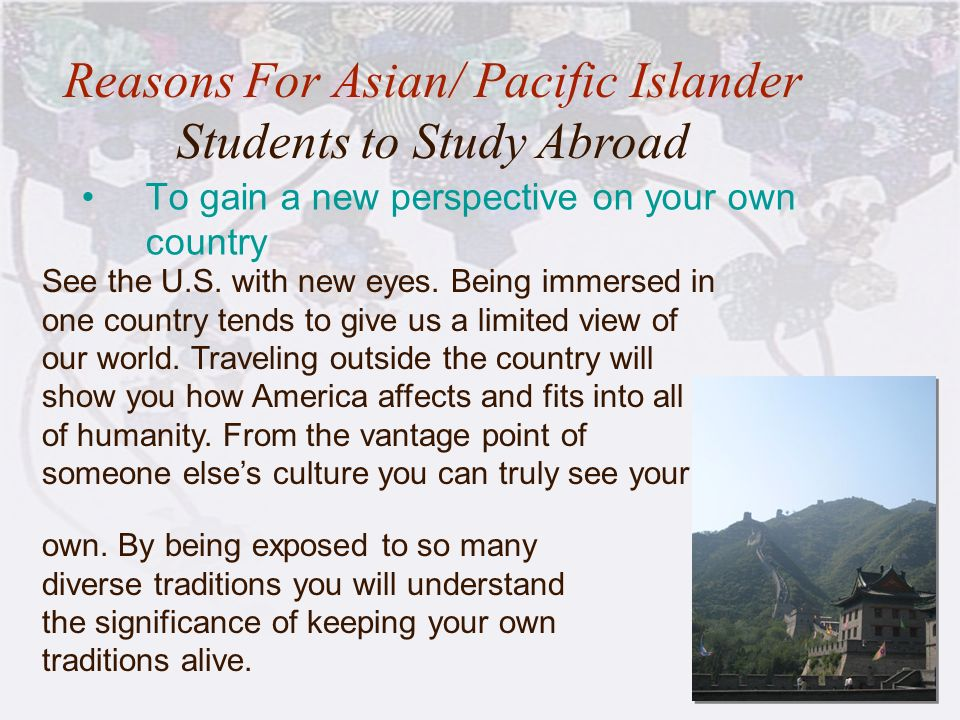 11 To gain a new perspective on your own country Reasons For Asian/ Pacific Islander Students to Study Abroad See the U.S. with new eyes. Being immers