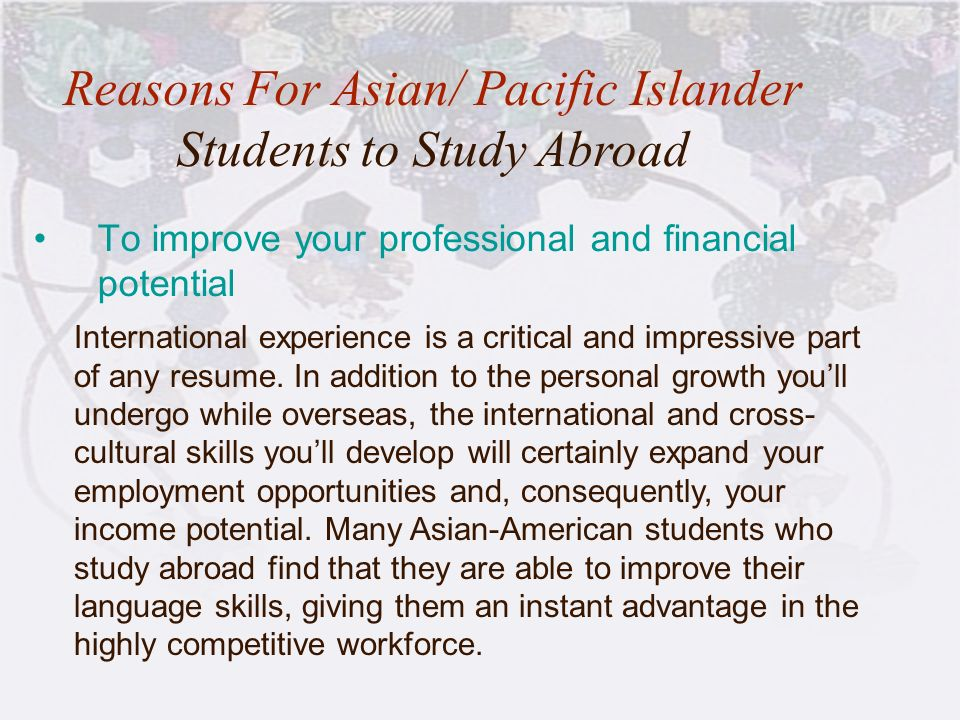 14 To improve your professional and financial potential Reasons For Asian/ Pacific Islander Students to Study Abroad International experience is a cri