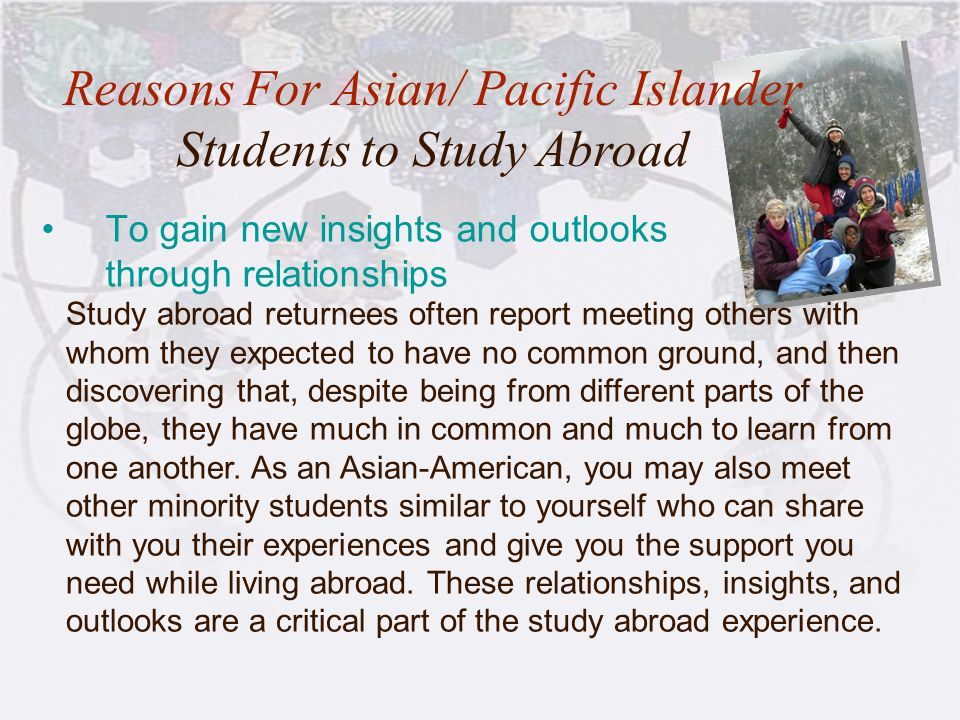 16 To gain new insights and outlooks through relationships Reasons For Asian/ Pacific Islander Students to Study Abroad Study abroad returnees often r