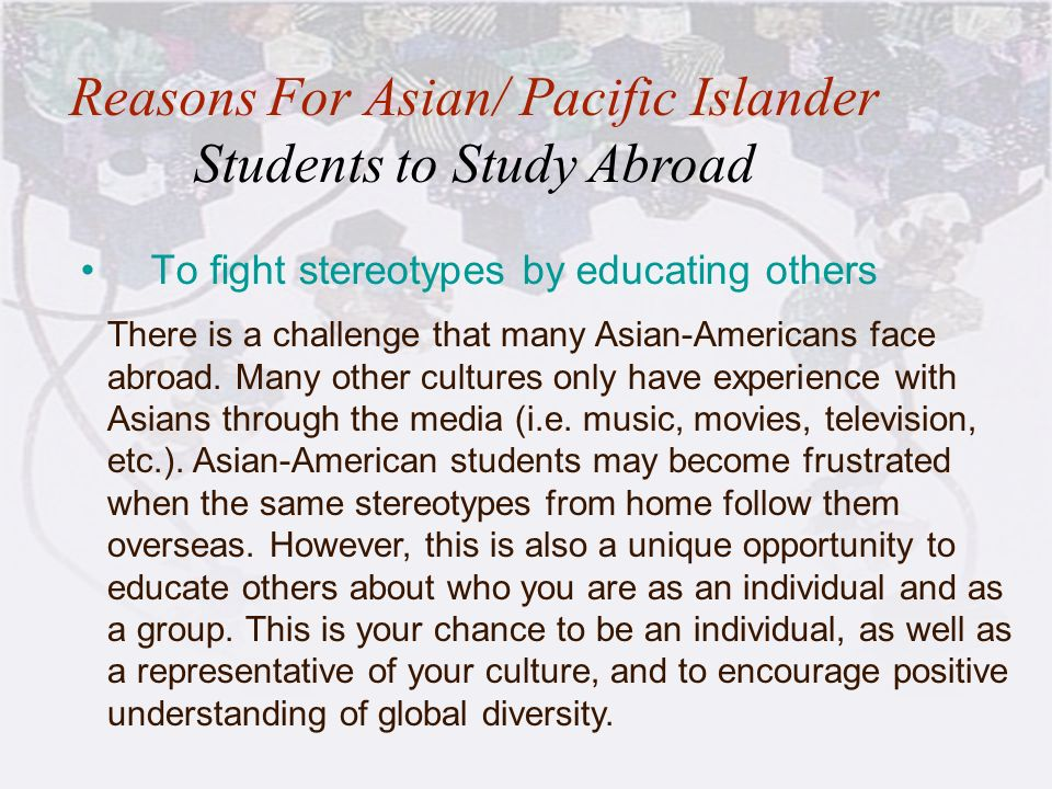 17 To fight stereotypes by educating others Reasons For Asian/ Pacific Islander Students to Study Abroad There is a challenge that many Asian-American