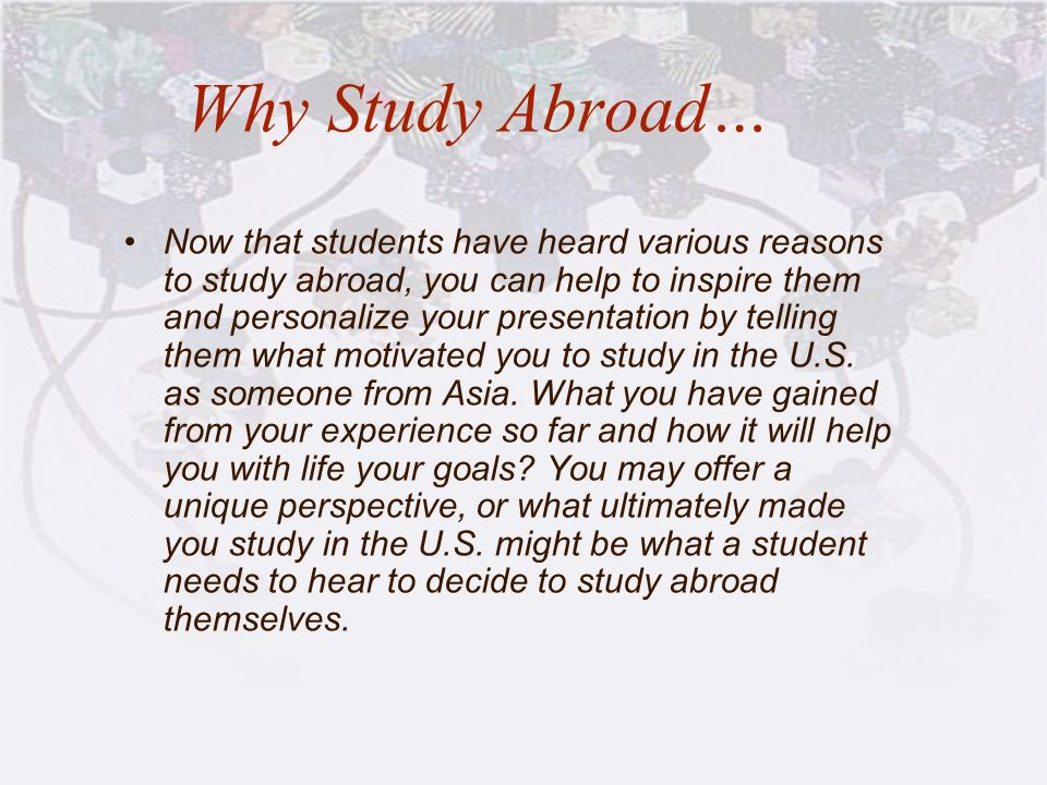 Why Study Abroad… Now that students have heard various reasons to study abroad, you can help to inspire them and personalize your presentation by tell
