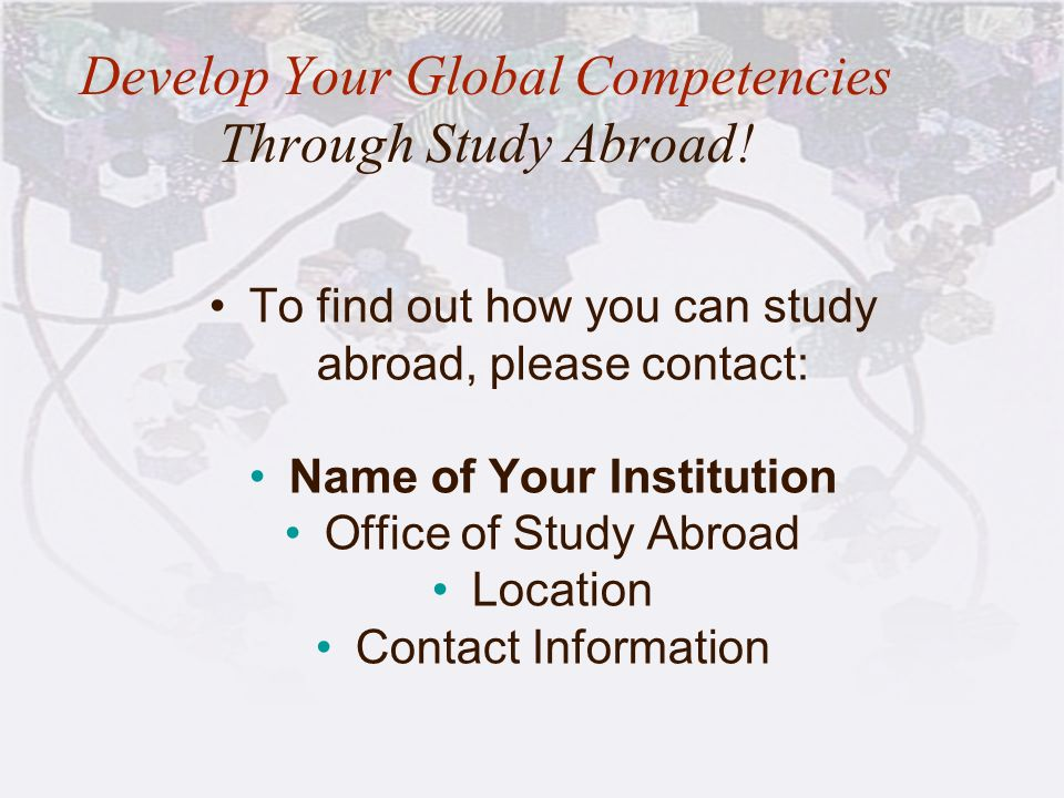 Develop Your Global Competencies Through Study Abroad! To find out how you can study abroad, please contact: Name of Your Institution Office of Study