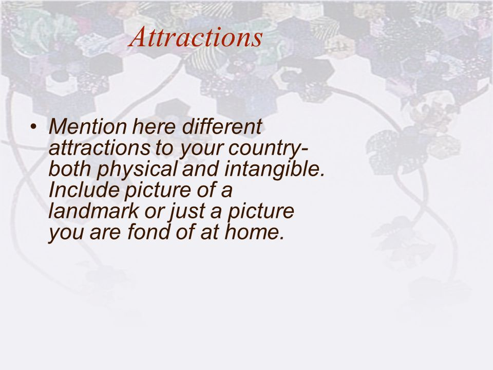 Attractions Mention here different attractions to your country- both physical and intangible. Include picture of a landmark or just a picture you are