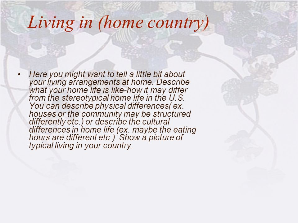 Living in (home country) Here you might want to tell a little bit about your living arrangements at home. Describe what your home life is like-how it