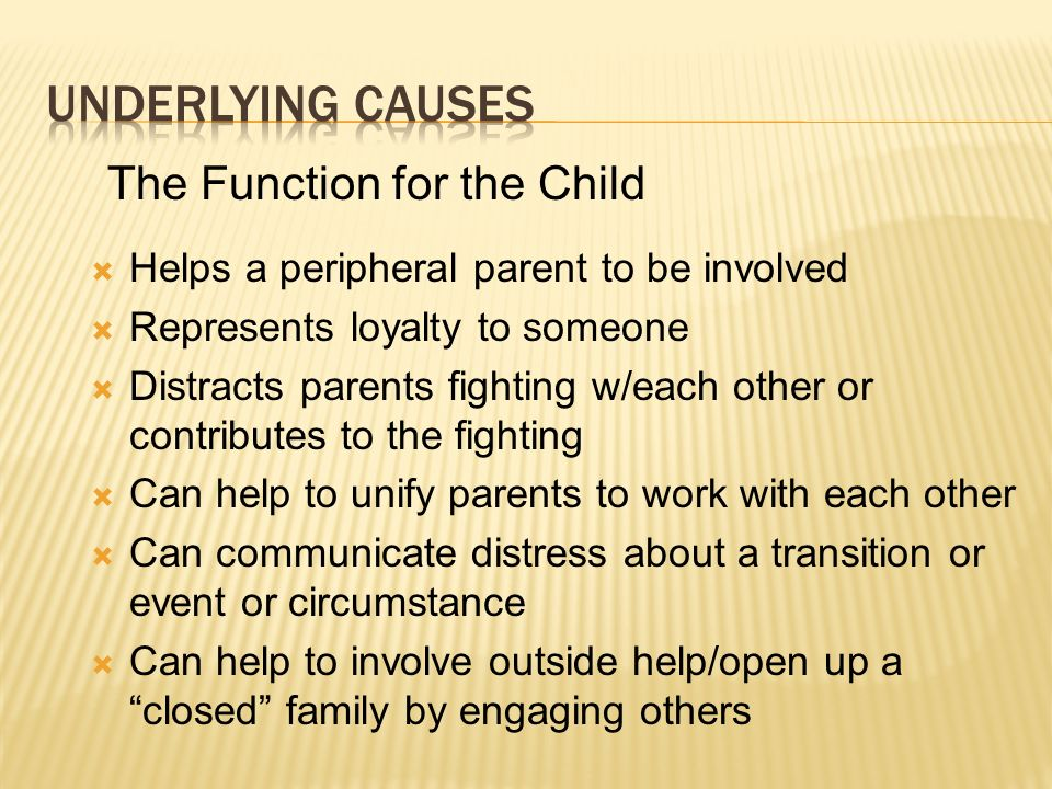 Helps a peripheral parent to be involved Represents loyalty to someone Distracts parents fighting w/each other or contributes to the fighting Can help