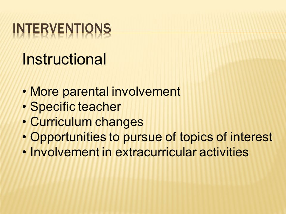 Instructional More parental involvement Specific teacher Curriculum changes Opportunities to pursue of topics of interest Involvement in extracurricul