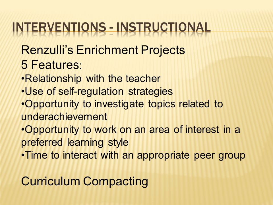 Renzullis Enrichment Projects 5 Features : Relationship with the teacher Use of self-regulation strategies Opportunity to investigate topics related t
