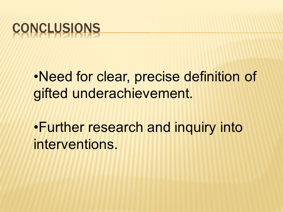 Need for clear, precise definition of gifted underachievement. Further research and inquiry into interventions.