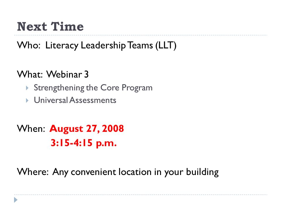 Next Time Who: Literacy Leadership Teams (LLT) What: Webinar 3 Strengthening the Core Program Universal Assessments When: August 27, 2008 3:15-4:15 p.m.