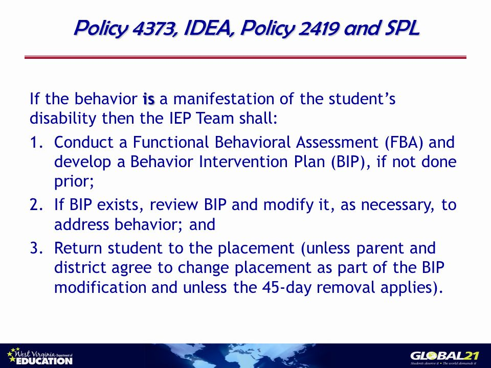 Policy 4373, IDEA, Policy 2419 and SPL is If the behavior is a manifestation of the students disability then the IEP Team shall: 1.Conduct a Functional Behavioral Assessment (FBA) and develop a Behavior Intervention Plan (BIP), if not done prior; 2.If BIP exists, review BIP and modify it, as necessary, to address behavior; and 3.Return student to the placement (unless parent and district agree to change placement as part of the BIP modification and unless the 45-day removal applies).