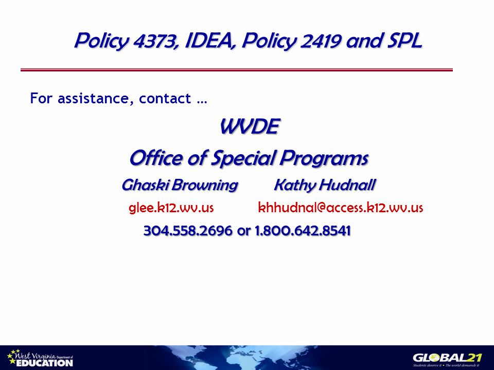 Policy 4373, IDEA, Policy 2419 and SPL For assistance, contact …WVDE Office of Special Programs Ghaski Browning Kathy Hudnall glee.k12.wv.us khhudnal@access.k12.wv.us 304.558.2696 or 1.800.642.8541