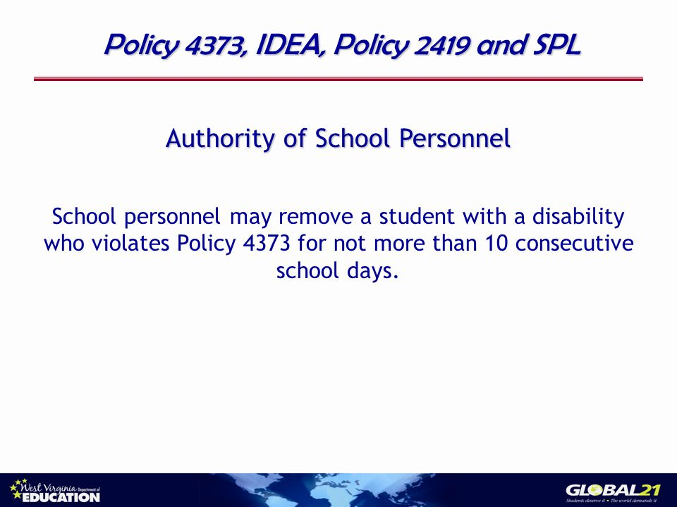 Policy 4373, IDEA, Policy 2419 and SPL Authority of School Personnel School personnel may remove a student with a disability who violates Policy 4373