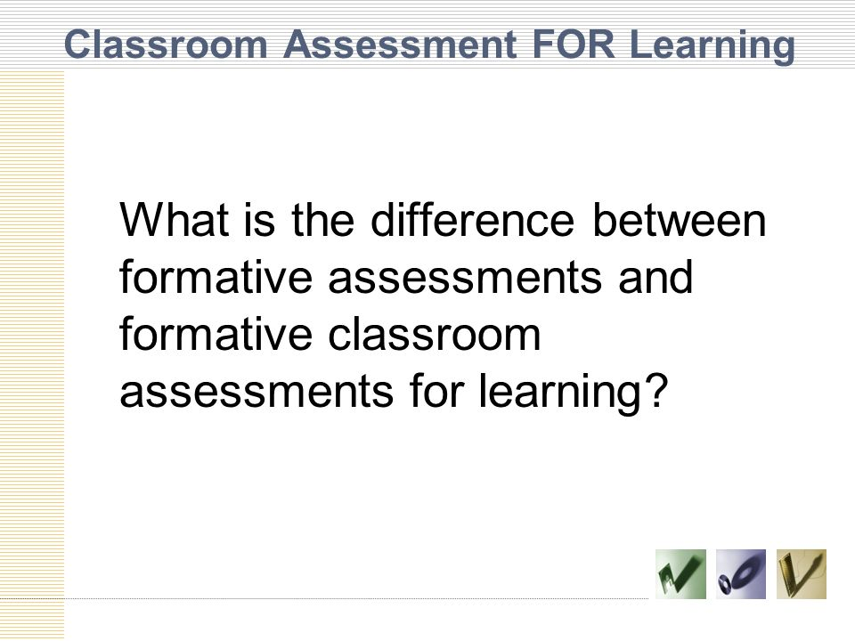 Classroom Assessment FOR Learning What is the difference between formative assessments and formative classroom assessments for learning?