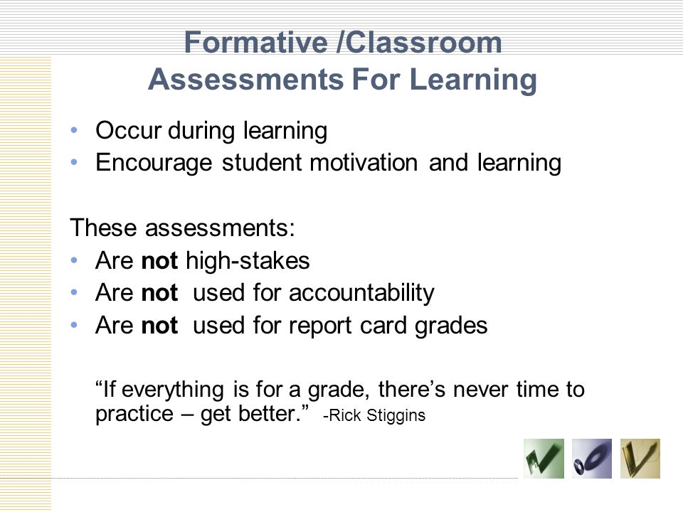 Formative /Classroom Assessments For Learning Occur during learning Encourage student motivation and learning These assessments: Are not high-stakes A