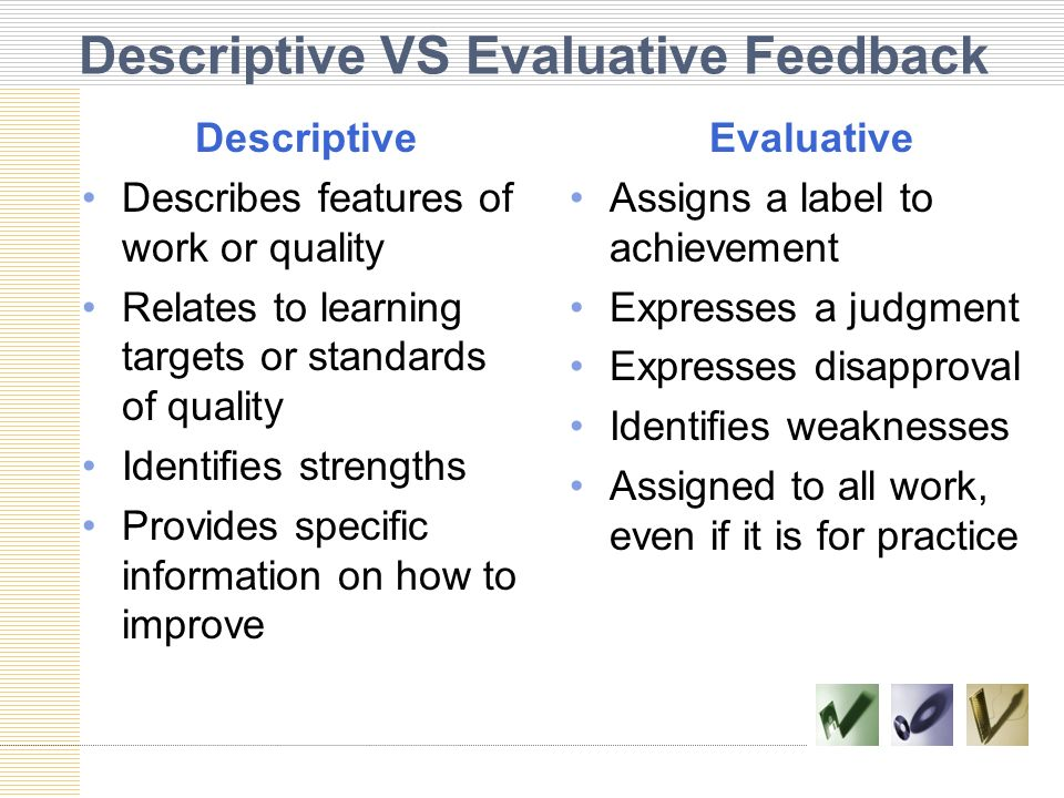 Descriptive VS Evaluative Feedback Descriptive Describes features of work or quality Relates to learning targets or standards of quality Identifies st