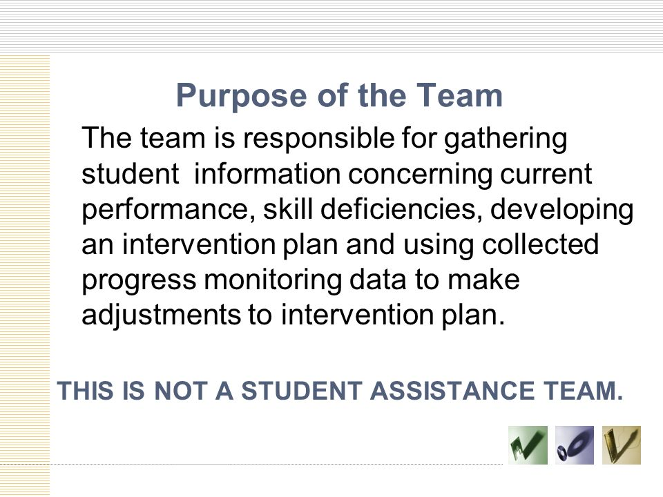 Purpose of the Team The team is responsible for gathering student information concerning current performance, skill deficiencies, developing an interv