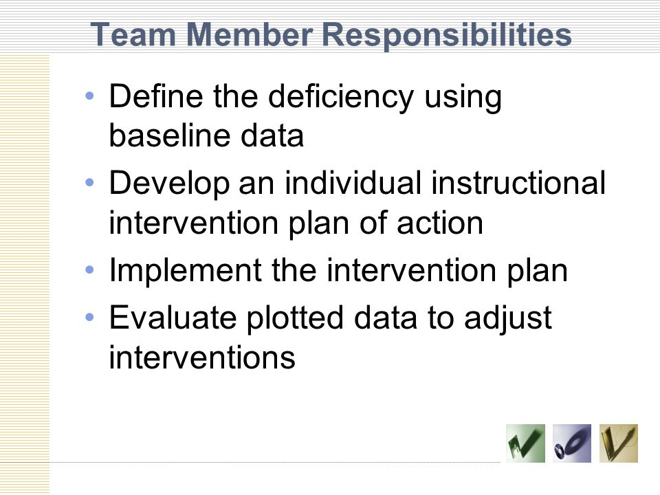 Team Member Responsibilities Define the deficiency using baseline data Develop an individual instructional intervention plan of action Implement the i